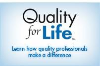 Volume 1, Issue 2 Page 4 Quality for Life Program From the Member Leaders section of the ASQ website Quality for Life is an exciting program that celebrates the humanistic accomplishments of quality.
