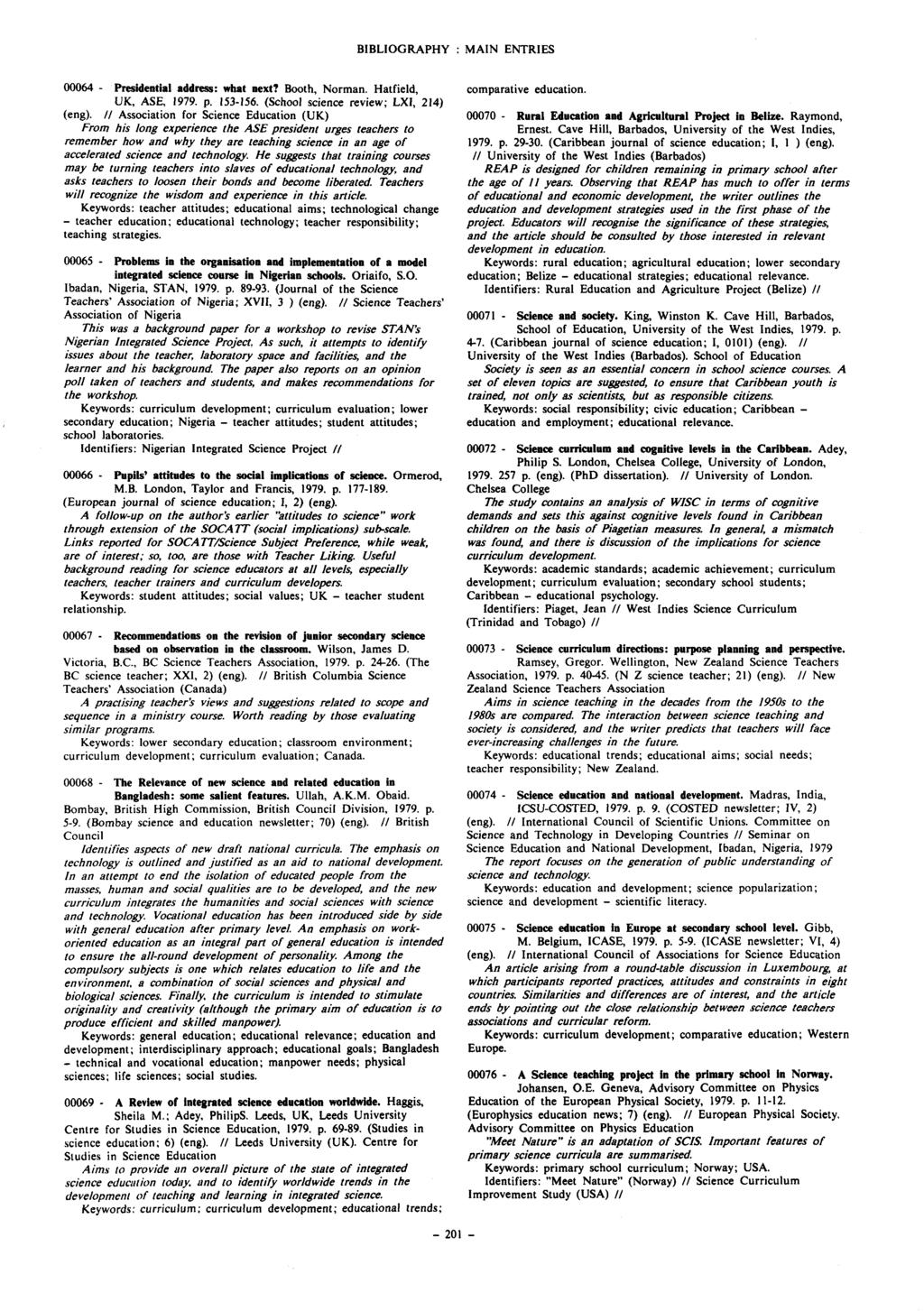 BIBLIOGRAPHY : MAIN ENTRIES 00064 - Presidential address: What next? Booth, Norman. Hatfield, UK, ASE, 1979. p. 153-156. (School science review; LXI, 214) (eng).