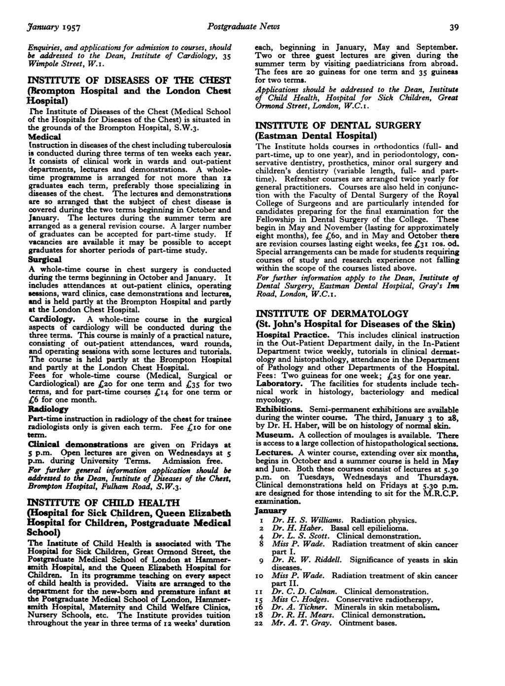 January 1957 Postgraduate News 39 Enquiries, and applications for admission to courses, should be addressed to the Dean, Institute of Cardiology, 35 Wimpole Street, W.