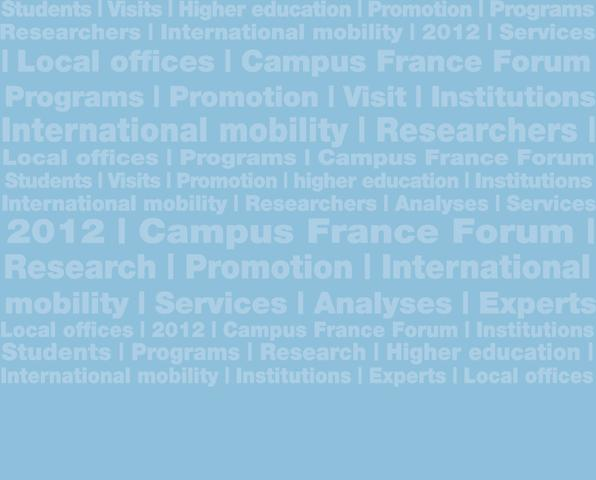 Foreword CAMPUS FRANCE, REPRESENTING FRENCH HIGHER EDUCATION IN THE WORLD Campus France established by decree on December 30, 2011, following legislation adopted on July 27, 2010 represents a merger