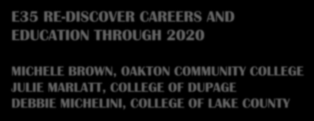 E35 RE-DISCOVER CAREERS AND EDUCATION THROUGH 2020 MICHELE BROWN, OAKTON